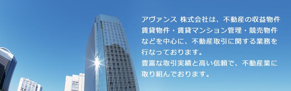 アヴァンス株式会社は、不動産の収益物件・賃貸物件・賃貸マンション管理・競売物件などを中心に、不動産取引に関する業務を行っております。豊富な取引実績と高い信頼で、不動産業に取り組んでおります。